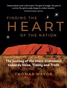 Finding the Heart of the Nation: The Journey of the Uluru Statement Towards Voice, Treaty and Truth by Thomas Mayor (Hardie Grant)