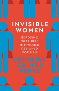 Invisible Women: Exposing Data Bias in a World Designed for Men by Caroline Criado Perez (Penguin)